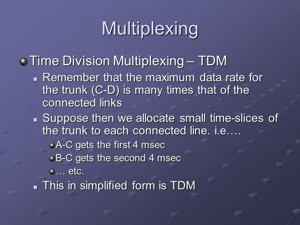 Multiplexing In TDM the idea is Each connected node contributes (if it has something to contribute) a small packet of its data to a multiplexor node… Each connected node contributes (if it has something to contribute) a small packet of its data to a multiplexor node… Where it is combined into a frame with packets from other communicating nodes Where it is combined into a frame with packets from other communicating nodes These frames are transmitted over the high bandwidth trunk These frames are transmitted over the high bandwidth trunk At the other end these frames are demultiplexed and … At the other end these frames are demultiplexed and … The respective packets are transmitted to their destinations The respective packets are transmitted to their destinations