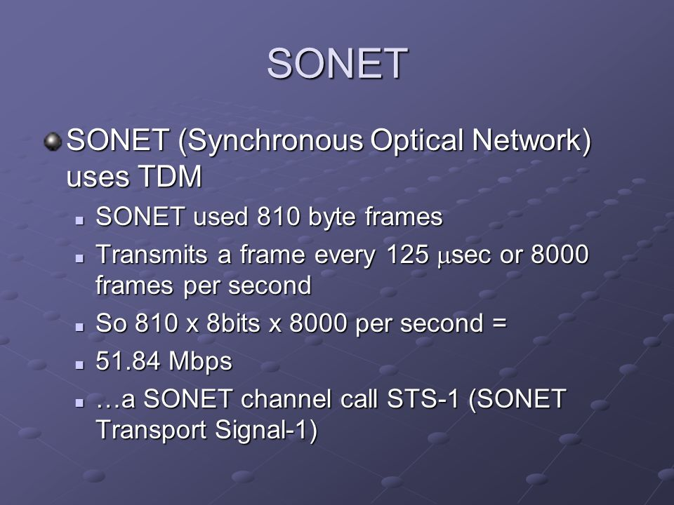 SONET SONET (Synchronous Optical Network) uses TDM SONET used 810 byte frames SONET used 810 byte frames Transmits a frame every 125 sec or 8000 frames per second Transmits a frame every 125 sec or 8000 frames per second So 810 x 8bits x 8000 per second = So 810 x 8bits x 8000 per second = 51.84 Mbps 51.84 Mbps …a SONET channel call STS-1 (SONET Transport Signal-1) …a SONET channel call STS-1 (SONET Transport Signal-1)