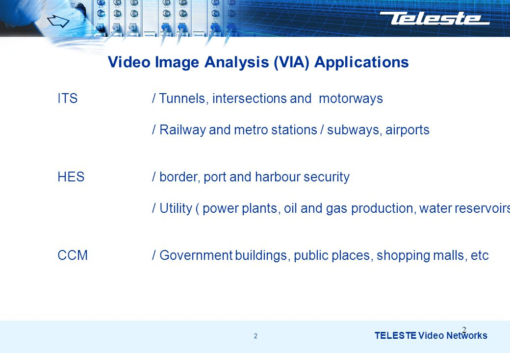 2 TELESTE Video Networks 2 Video Image Analysis (VIA) Applications ITS / Tunnels, intersections and motorways / Railway and metro stations / subways, airports HES/ border, port and harbour security / Utility ( power plants, oil and gas production, water reservoirs) CCM / Government buildings, public places, shopping malls, etc