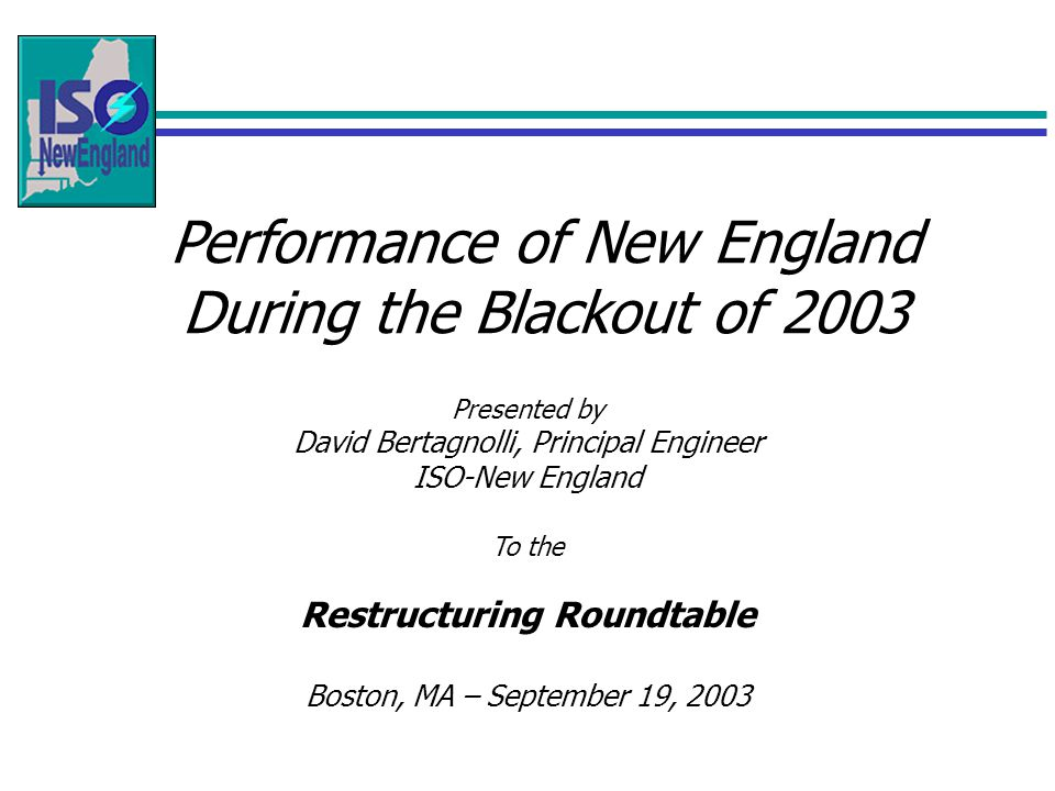 Performance of New England During the Blackout of 2003 Presented by David Bertagnolli, Principal Engineer ISO-New England To the Restructuring Roundtable Boston, MA – September 19, 2003