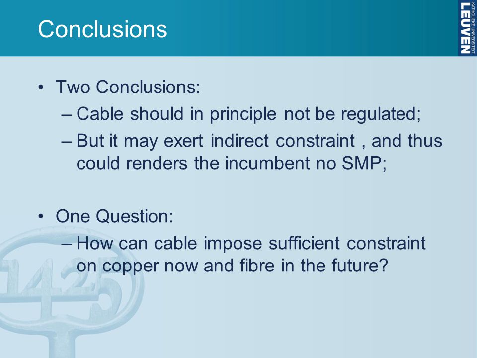 Conclusions Two Conclusions: –Cable should in principle not be regulated; –But it may exert indirect constraint, and thus could renders the incumbent no SMP; One Question: –How can cable impose sufficient constraint on copper now and fibre in the future?