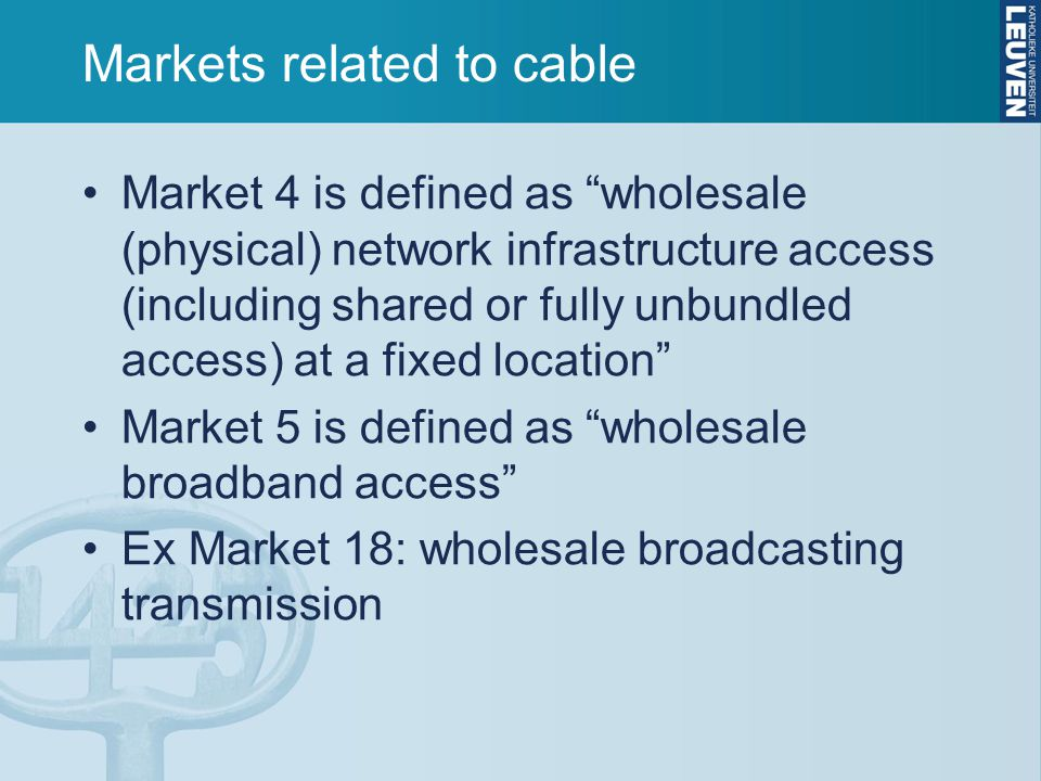Markets related to cable Market 4 is defined as wholesale (physical) network infrastructure access (including shared or fully unbundled access) at a fixed location Market 5 is defined as wholesale broadband access Ex Market 18: wholesale broadcasting transmission