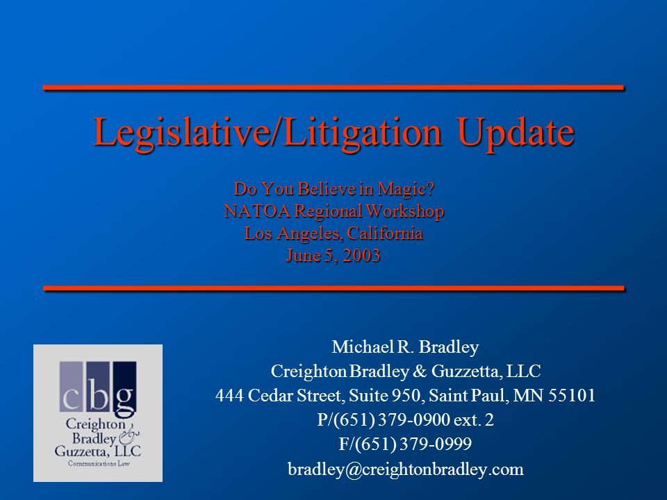 Legislative/Litigation Update Do You Believe in Magic? NATOA Regional Workshop Los Angeles, California June 5, 2003 Michael R. Bradley Creighton Bradl