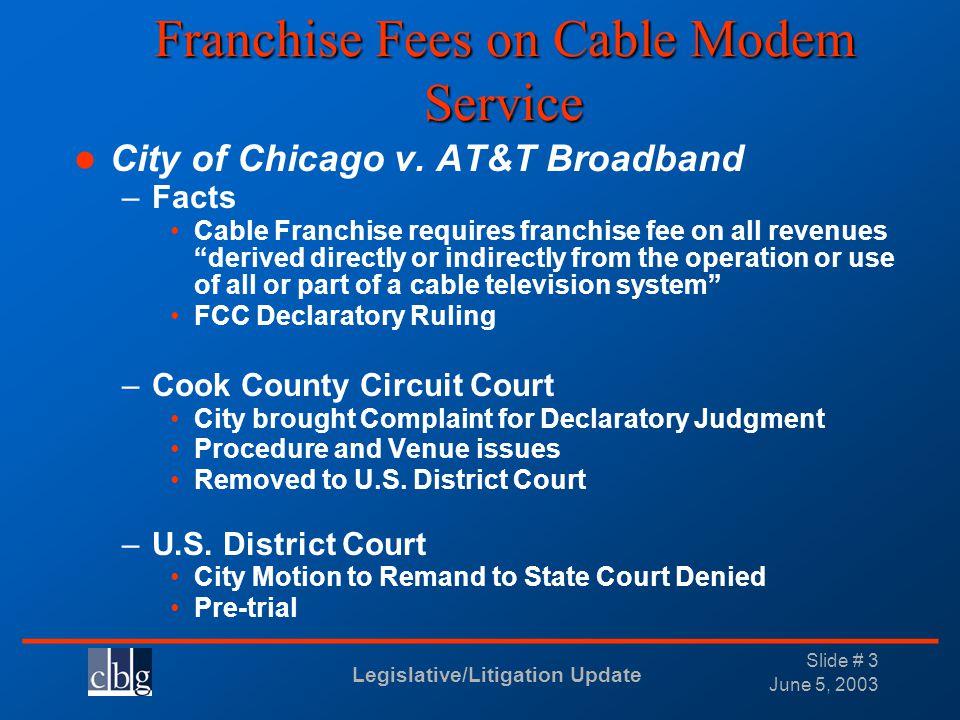 Legislative/Litigation Update _______________________________ June 5, 2003 Slide # 3 Franchise Fees on Cable Modem Service City of Chicago v. AT&T Bro