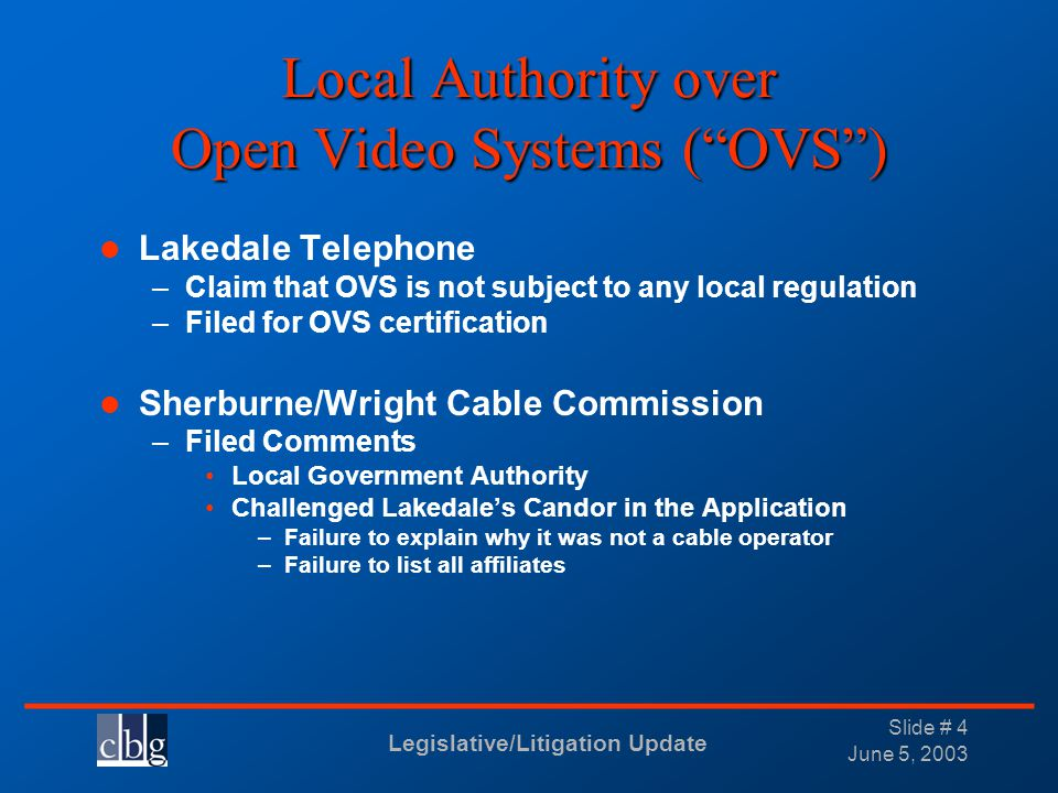 Legislative/Litigation Update _______________________________ June 5, 2003 Slide # 4 Local Authority over Open Video Systems (OVS) Lakedale Telephone –Claim that OVS is not subject to any local regulation –Filed for OVS certification Sherburne/Wright Cable Commission –Filed Comments Local Government Authority Challenged Lakedales Candor in the Application –Failure to explain why it was not a cable operator –Failure to list all affiliates