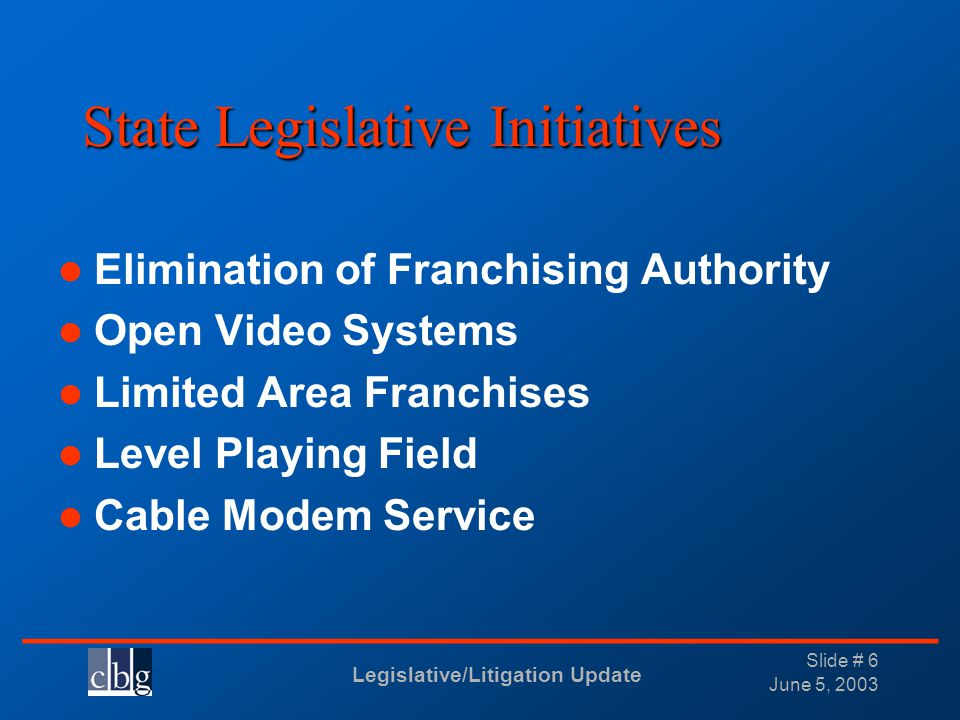 Legislative/Litigation Update _______________________________ June 5, 2003 Slide # 6 State Legislative Initiatives Elimination of Franchising Authority Open Video Systems Limited Area Franchises Level Playing Field Cable Modem Service