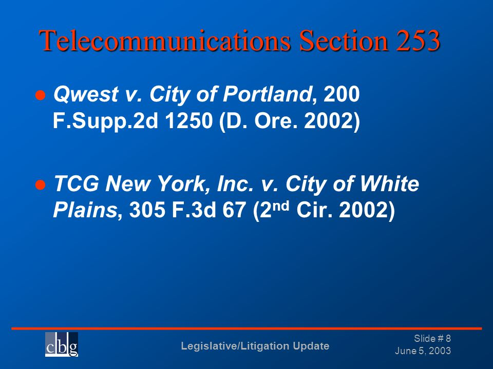 Legislative/Litigation Update _______________________________ June 5, 2003 Slide # 8 Telecommunications Section 253 Qwest v. City of Portland, 200 F.S