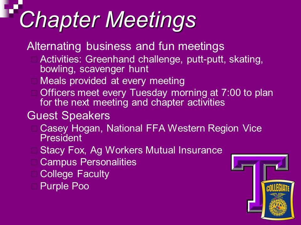 Chapter Meetings Alternating business and fun meetings Activities: Greenhand challenge, putt-putt, skating, bowling, scavenger hunt Meals provided at every meeting Officers meet every Tuesday morning at 7:00 to plan for the next meeting and chapter activities Guest Speakers Casey Hogan, National FFA Western Region Vice President Stacy Fox, Ag Workers Mutual Insurance Campus Personalities College Faculty Purple Poo
