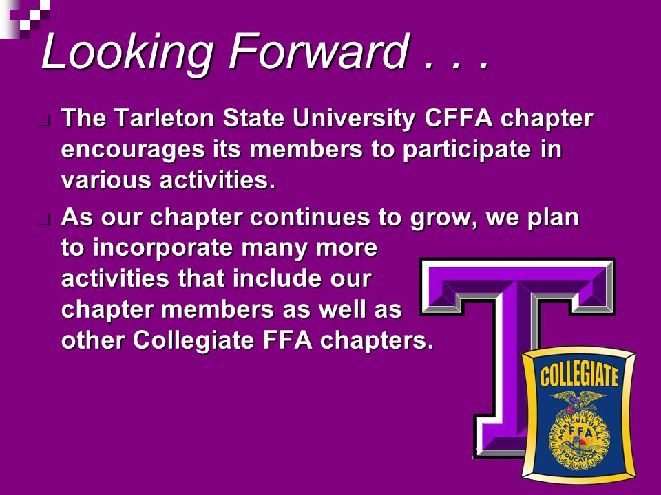 Looking Forward... The Tarleton State University CFFA chapter encourages its members to participate in various activities. The Tarleton State Universi