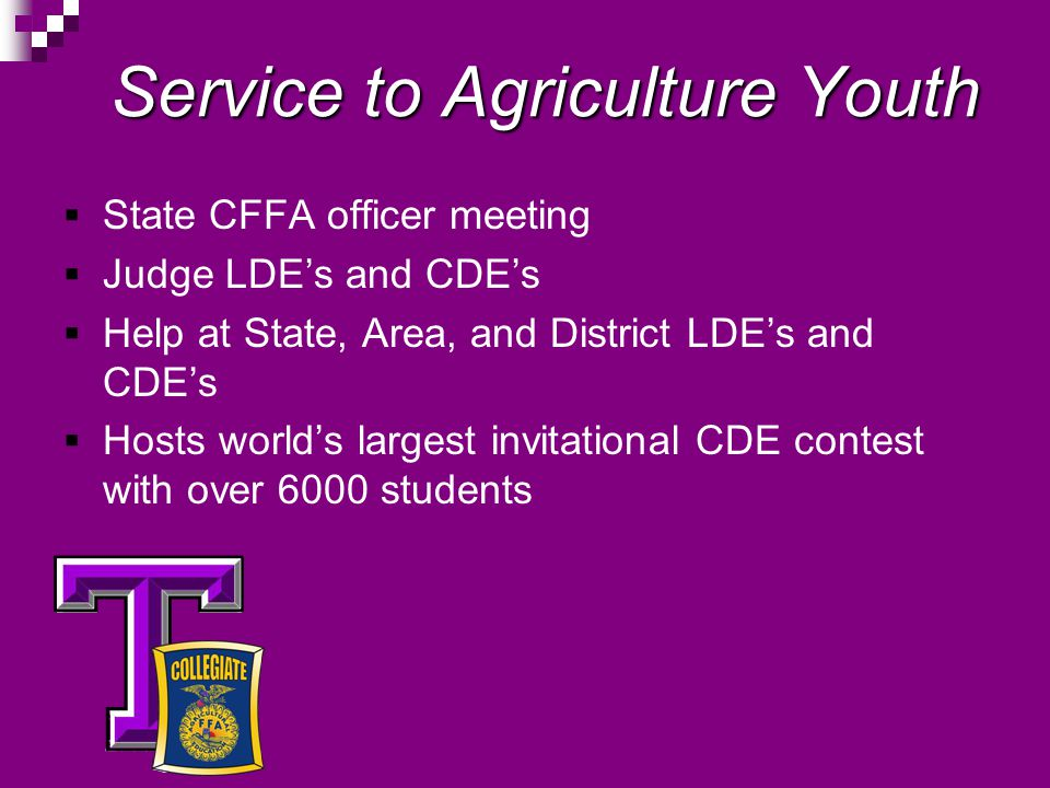Service to Agriculture Youth State CFFA officer meeting Judge LDEs and CDEs Help at State, Area, and District LDEs and CDEs Hosts worlds largest invitational CDE contest with over 6000 students