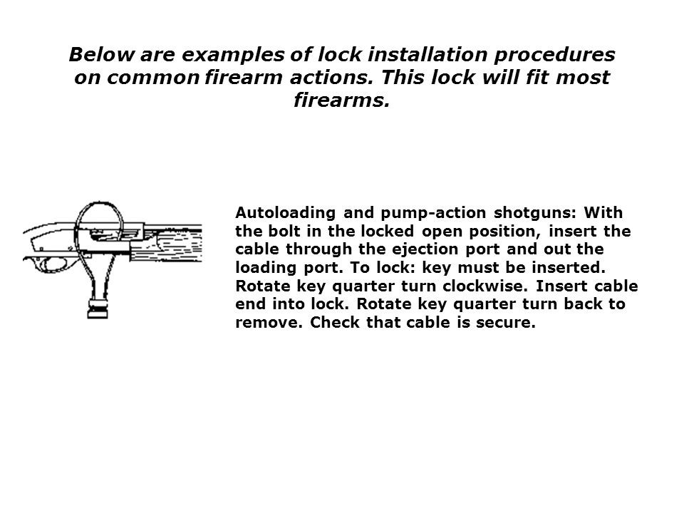 Below are examples of lock installation procedures on common firearm actions. This lock will fit most firearms. Autoloading and pump-action shotguns: