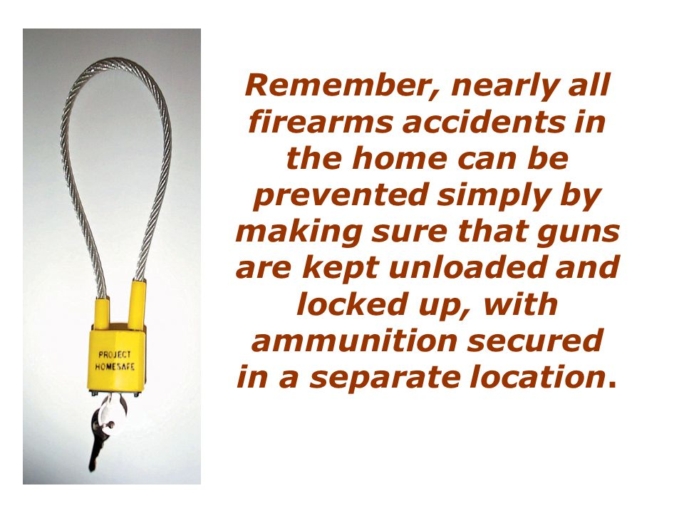 Remember, nearly all firearms accidents in the home can be prevented simply by making sure that guns are kept unloaded and locked up, with ammunition secured in a separate location.