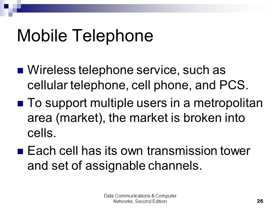 Data Communications & Computer Networks, Second Edition26 Mobile Telephone Wireless telephone service, such as cellular telephone, cell phone, and PCS.