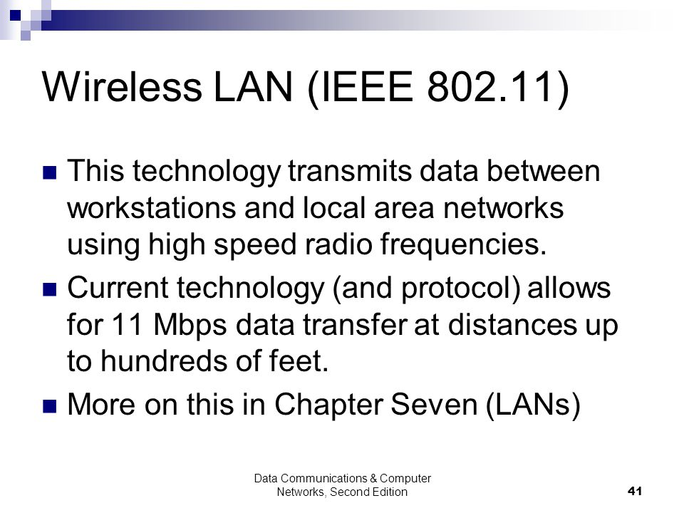 Data Communications & Computer Networks, Second Edition41 Wireless LAN (IEEE 802.11) This technology transmits data between workstations and local area networks using high speed radio frequencies.