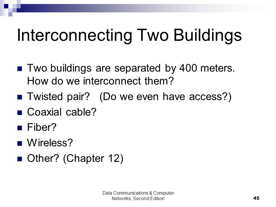 Data Communications & Computer Networks, Second Edition45 Interconnecting Two Buildings Two buildings are separated by 400 meters.