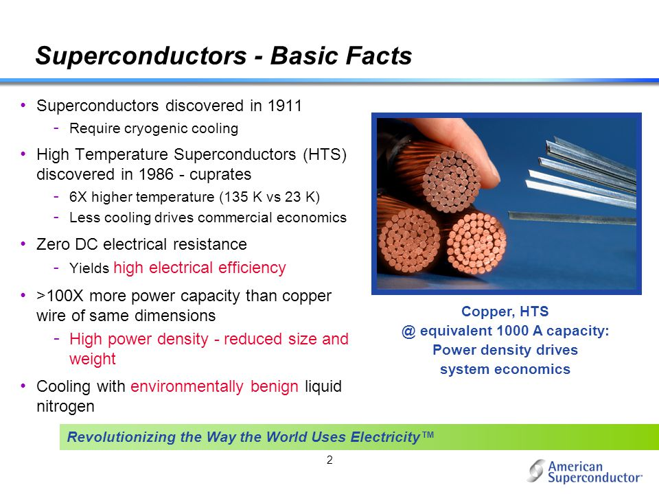 2 Superconductors - Basic Facts Superconductors discovered in 1911 - Require cryogenic cooling High Temperature Superconductors (HTS) discovered in 19