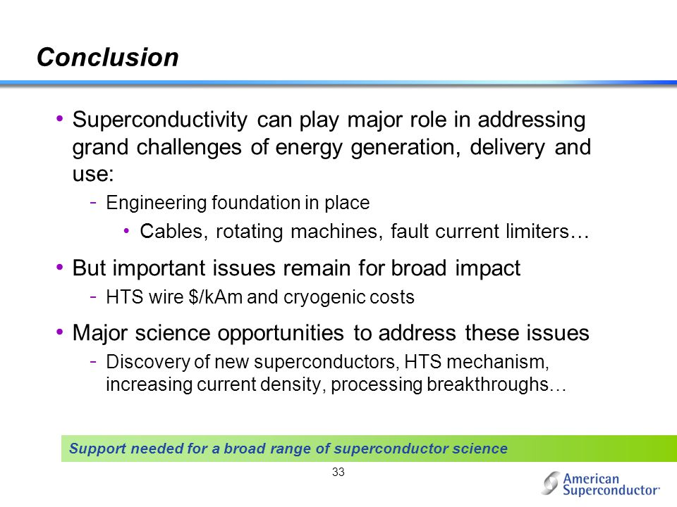 33 Conclusion Superconductivity can play major role in addressing grand challenges of energy generation, delivery and use: - Engineering foundation in
