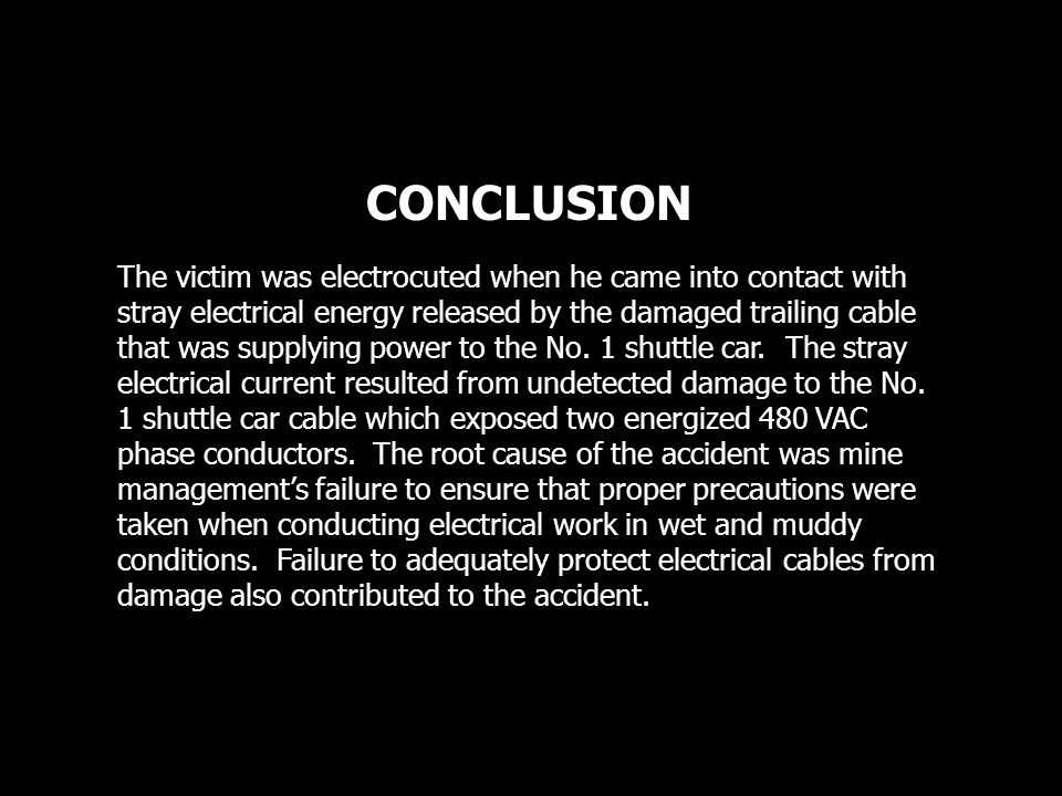 CONCLUSION The victim was electrocuted when he came into contact with stray electrical energy released by the damaged trailing cable that was supplyin
