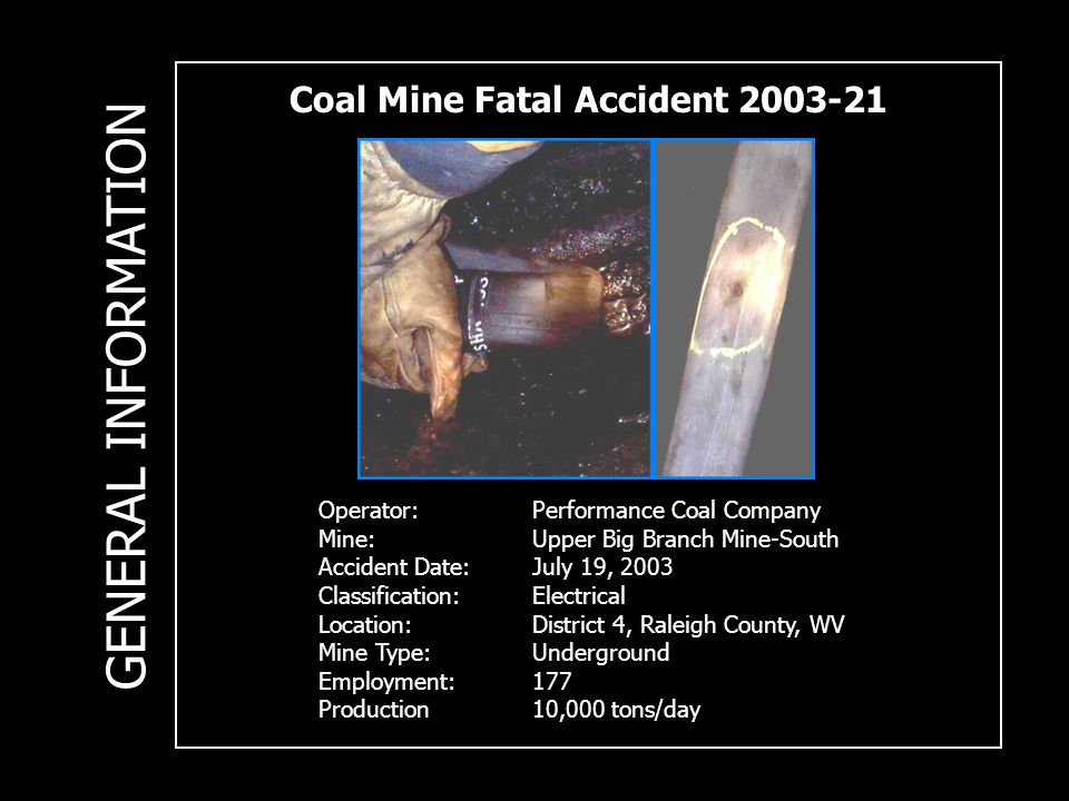 Coal Mine Fatal Accident 2003-21 Operator:Performance Coal Company Mine:Upper Big Branch Mine-South Accident Date:July 19, 2003 Classification: Electrical Location: District 4, Raleigh County, WV Mine Type: Underground Employment:177 Production10,000 tons/day GENERAL INFORMATION