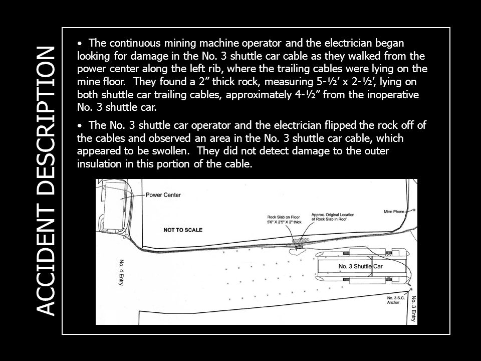 ACCIDENT DESCRIPTION The continuous mining machine operator and the electrician began looking for damage in the No. 3 shuttle car cable as they walked