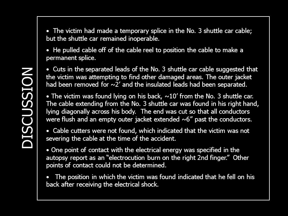 DISCUSSION The victim had made a temporary splice in the No. 3 shuttle car cable; but the shuttle car remained inoperable. He pulled cable off of the