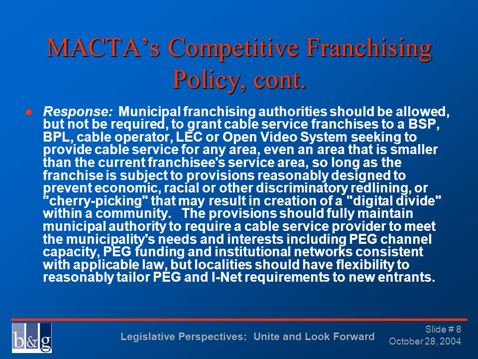 Legislative Perspectives: Unite and Look Forward _______________________________ October 28, 2004 Slide # 8 MACTAs Competitive Franchising Policy, cont.