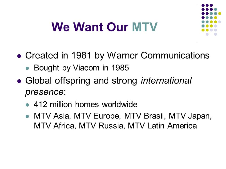 Created in 1981 by Warner Communications Bought by Viacom in 1985 Global offspring and strong international presence: 412 million homes worldwide MTV Asia, MTV Europe, MTV Brasil, MTV Japan, MTV Africa, MTV Russia, MTV Latin America We Want Our MTV