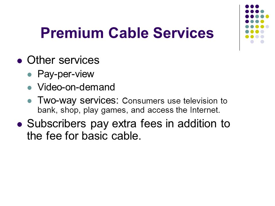 Other services Pay-per-view Video-on-demand Two-way services: Consumers use television to bank, shop, play games, and access the Internet.