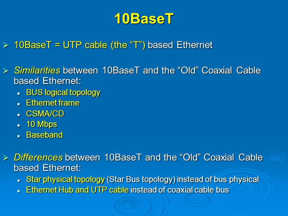 Older versus Newer Ethernet Older: BUS Physical Topology Newer: STAR Physical Topology Older: Coaxial Cable as the Bus CableNewer: UTP Cable as the Patch Cable and the Horizontal Run