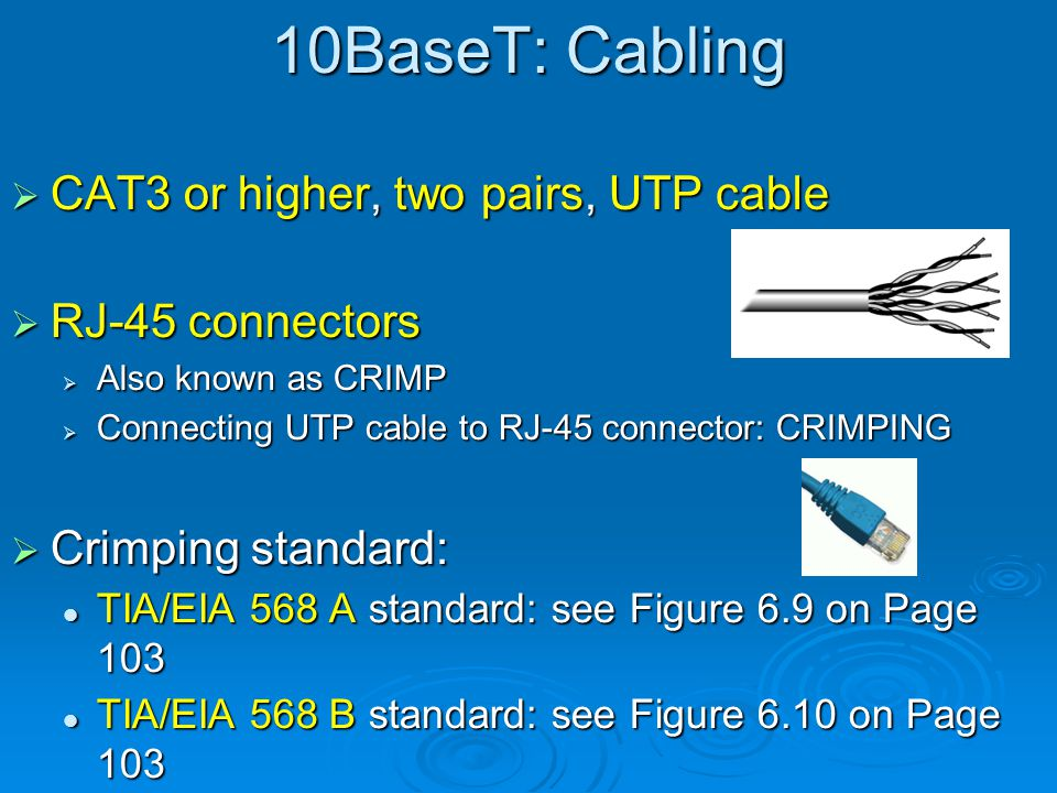 10BaseT: Specifications 10 Mbps 10 Mbps Baseband Baseband Maximum distance between the hub and the node (computer/NIC): 100 meters Maximum distance between the hub and the node (computer/NIC): 100 meters Maximum number of nodes per hub: 1024 Maximum number of nodes per hub: 1024 Network topology: Star Bus Network topology: Star Bus Cable: UTP, CAT3 or higher, two pairs, RJ-45 connectors Cable: UTP, CAT3 or higher, two pairs, RJ-45 connectors