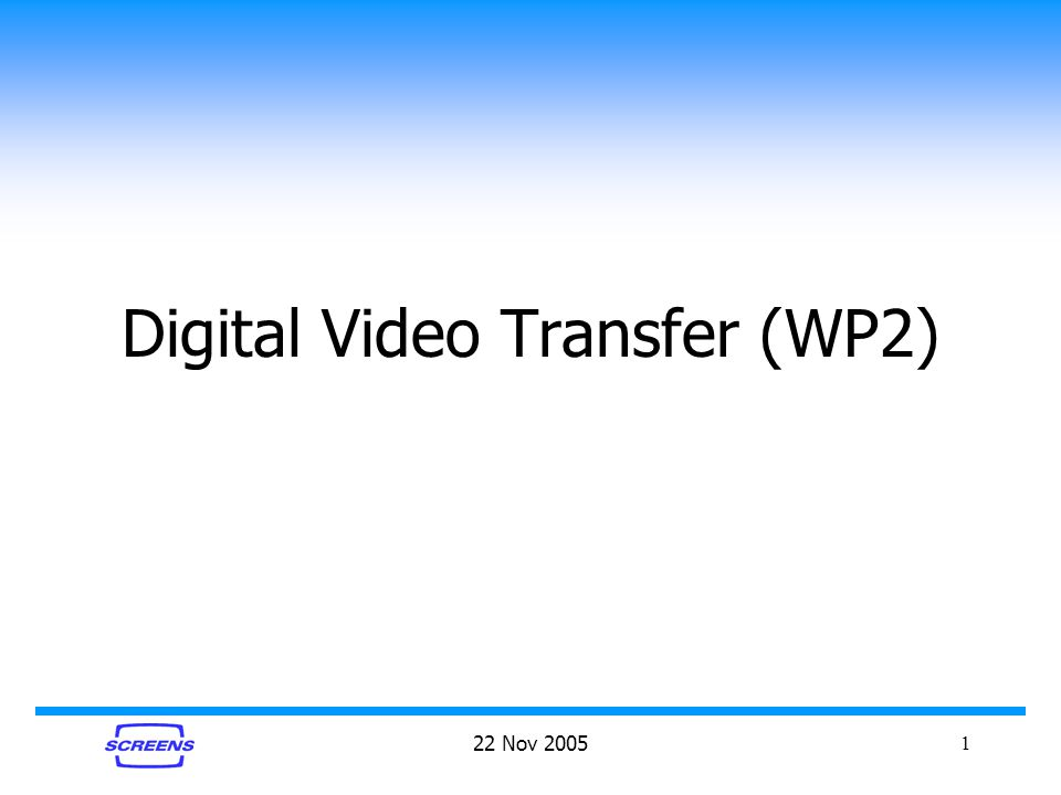 22 Nov 20051 Digital Video Transfer (WP2)