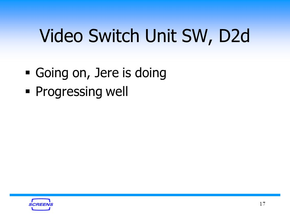 17 Video Switch Unit SW, D2d Going on, Jere is doing Progressing well