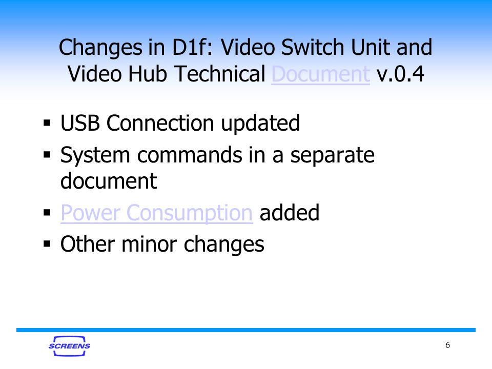6 Changes in D1f: Video Switch Unit and Video Hub Technical Document v.0.4Document USB Connection updated System commands in a separate document Power Consumption added Power Consumption Other minor changes