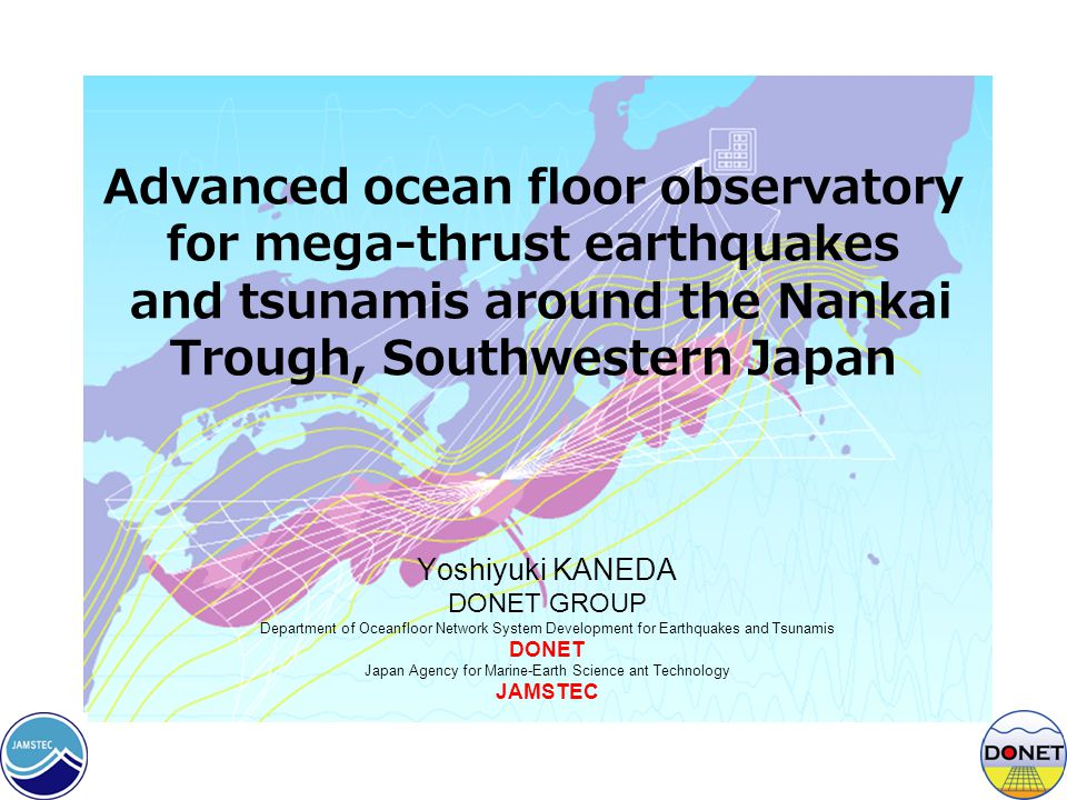 Advanced ocean floor observatory for mega-thrust earthquakes and tsunamis around the Nankai Trough, Southwestern Japan Yoshiyuki KANEDA DONET GROUP Department of Oceanfloor Network System Development for Earthquakes and Tsunamis DONET Japan Agency for Marine-Earth Science ant Technology JAMSTEC