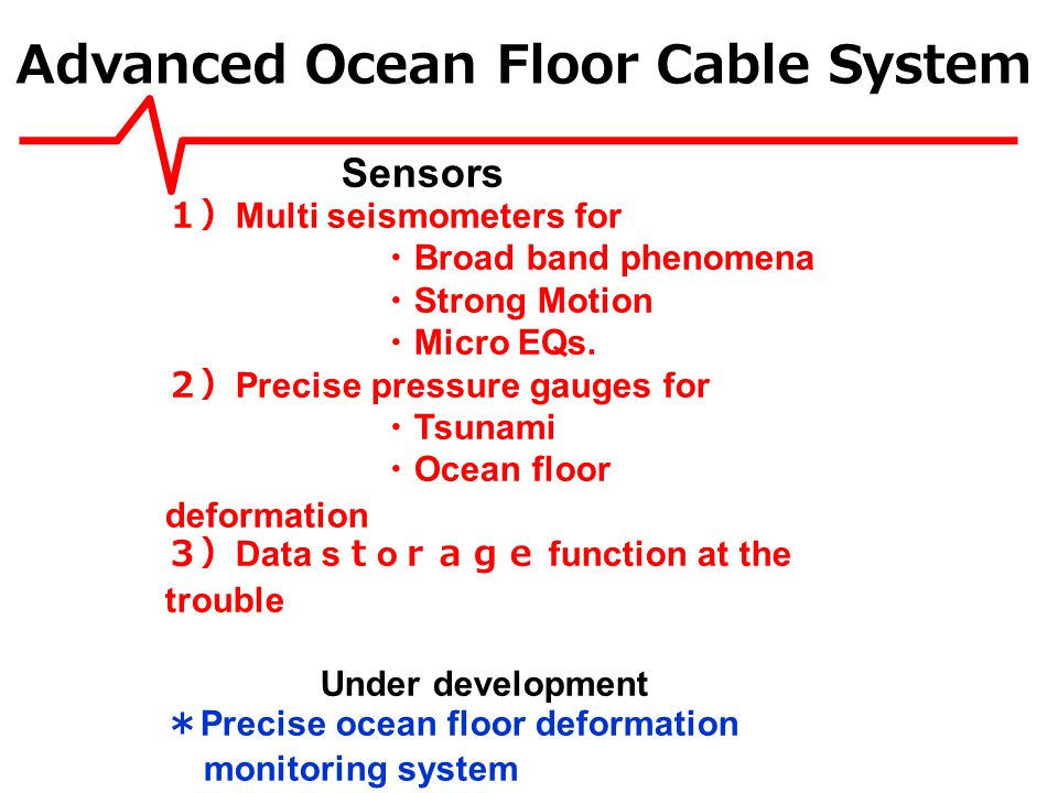 Advanced Ocean Floor Cable System Sensors Multi seismometers for Broad band phenomena Strong Motion Micro EQs.