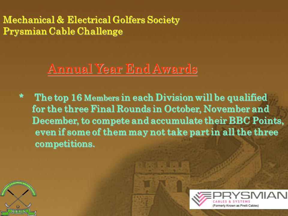 Mechanical & Electrical Golfers Society Prysmian Cable Challenge Annual Year End Awards Before the the Final Rounds, the qualified players will be awarded a different set of Annual Year End Awards Before the the Final Rounds, the qualified players will be awarded a different set of BBC Points.