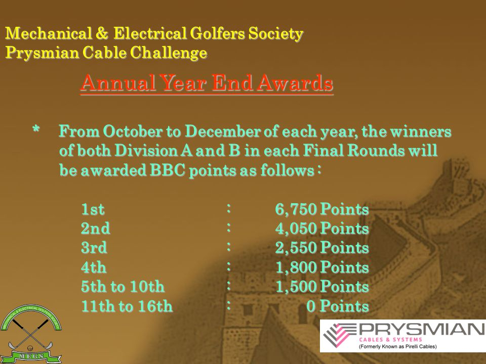 Mechanical & Electrical Golfers Society Prysmian Cable Challenge Annual Year End Awards The top 5 players of each Division, who are awarded with the Highest BBC Points in the three Final Rounds, will declared the Best Player of the year.
