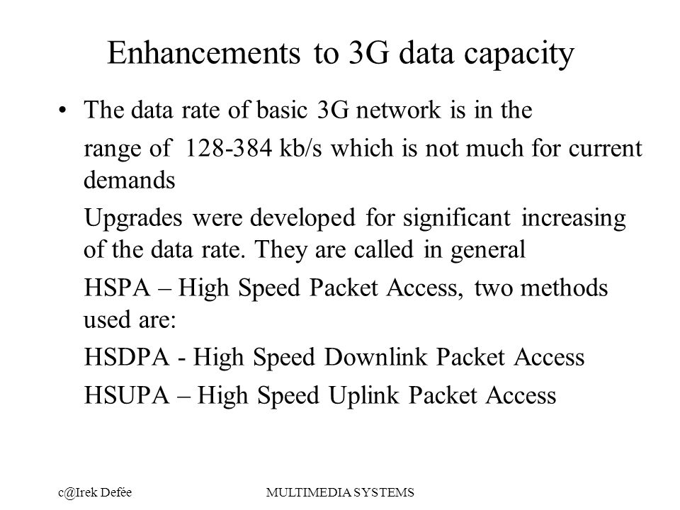 DeféeMULTIMEDIA SYSTEMS Enhancements to 3G data capacity The data rate of basic 3G network is in the range of kb/s which is not much for current demands Upgrades were developed for significant increasing of the data rate.