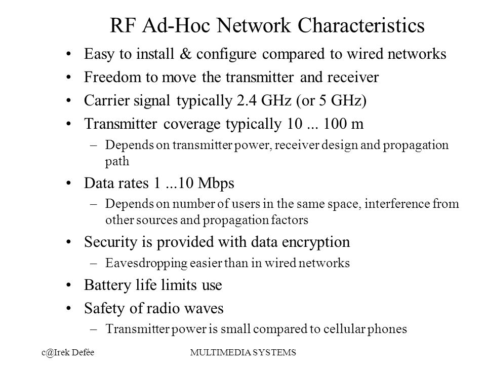 DeféeMULTIMEDIA SYSTEMS RF Ad-Hoc Network Characteristics Easy to install & configure compared to wired networks Freedom to move the transmitter and receiver Carrier signal typically 2.4 GHz (or 5 GHz) Transmitter coverage typically 10...