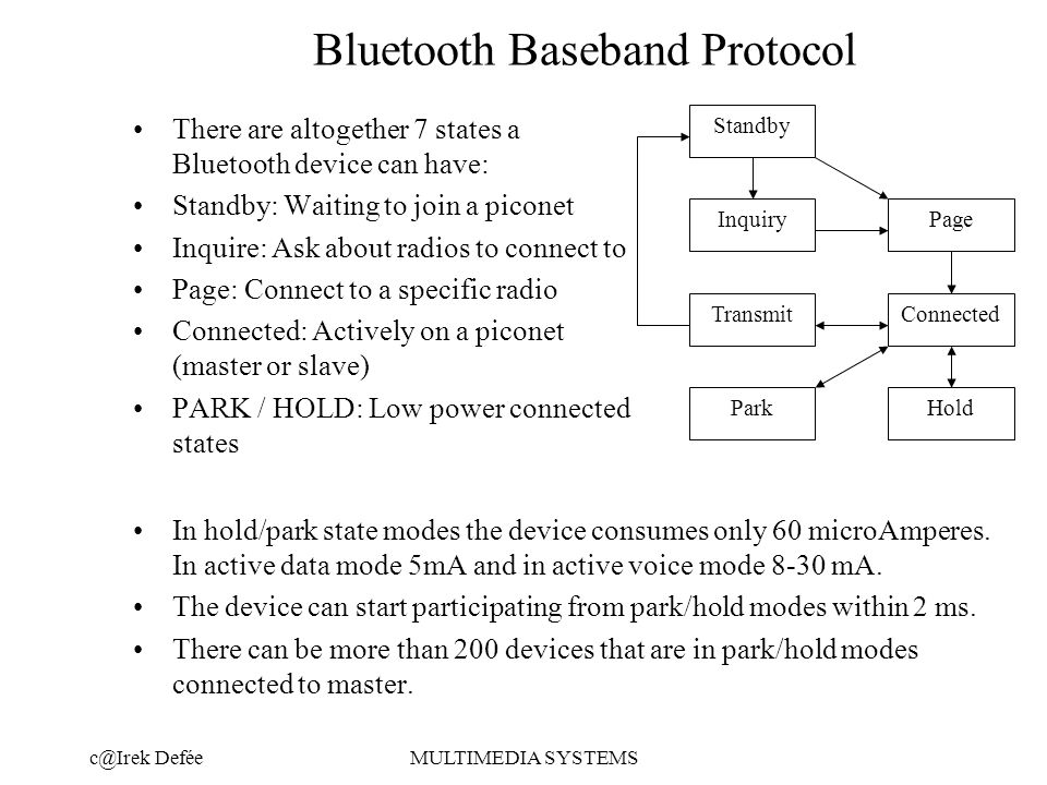 DeféeMULTIMEDIA SYSTEMS Bluetooth Baseband Protocol There are altogether 7 states a Bluetooth device can have: Standby: Waiting to join a piconet Inquire: Ask about radios to connect to Page: Connect to a specific radio Connected: Actively on a piconet (master or slave) PARK / HOLD: Low power connected states In hold/park state modes the device consumes only 60 microAmperes.