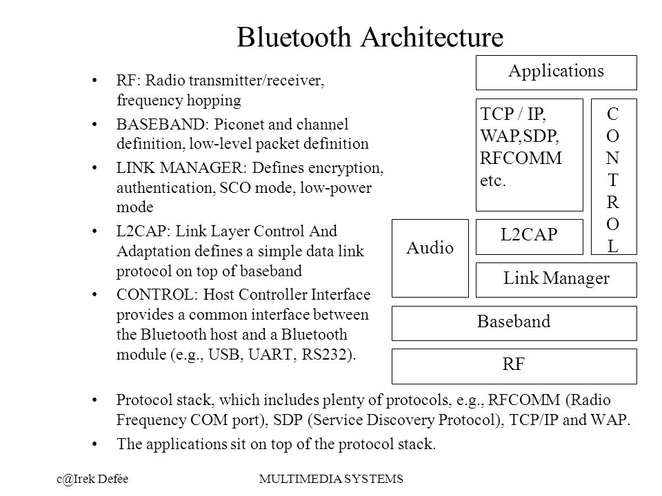 DeféeMULTIMEDIA SYSTEMS Bluetooth Architecture Protocol stack, which includes plenty of protocols, e.g., RFCOMM (Radio Frequency COM port), SDP (Service Discovery Protocol), TCP/IP and WAP.