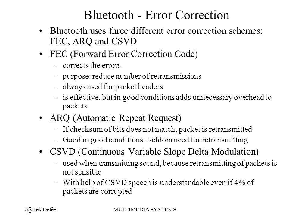 DeféeMULTIMEDIA SYSTEMS Bluetooth - Error Correction Bluetooth uses three different error correction schemes: FEC, ARQ and CSVD FEC (Forward Error Correction Code) –corrects the errors –purpose: reduce number of retransmissions –always used for packet headers –is effective, but in good conditions adds unnecessary overhead to packets ARQ (Automatic Repeat Request) –If checksum of bits does not match, packet is retransmitted –Good in good conditions : seldom need for retransmitting CSVD (Continuous Variable Slope Delta Modulation) –used when transmitting sound, because retransmitting of packets is not sensible –With help of CSVD speech is understandable even if 4% of packets are corrupted