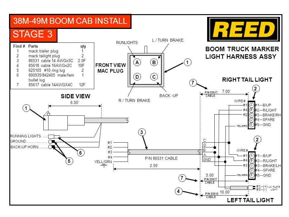 STAGE 3 38M-49M BOOM CAB INSTALL Find # Parts qty 1 mack trailer plug 1 2 mack tailight plug 2 3 86531 cable 14 AWGx5C 2.5F 4 85618 cable 16AWGx2C 10F 5 625105 #10 ring lug 2 6 800935/842405 male/fem 1 bullet lug 7 85617 cable 14AWGX4C 12F 6.00 RUNNING LIGHTS…...