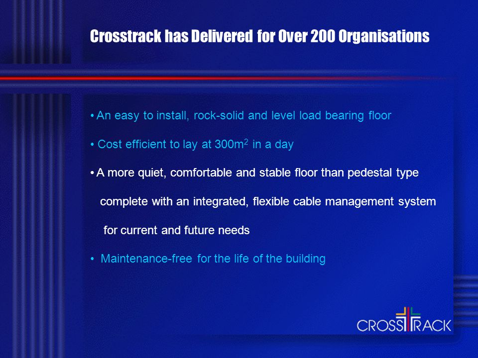Crosstrack has Delivered for Over 200 Organisations An easy to install, rock-solid and level load bearing floor Cost efficient to lay at 300m 2 in a day A more quiet, comfortable and stable floor than pedestal type complete with an integrated, flexible cable management system for current and future needs Maintenance-free for the life of the building