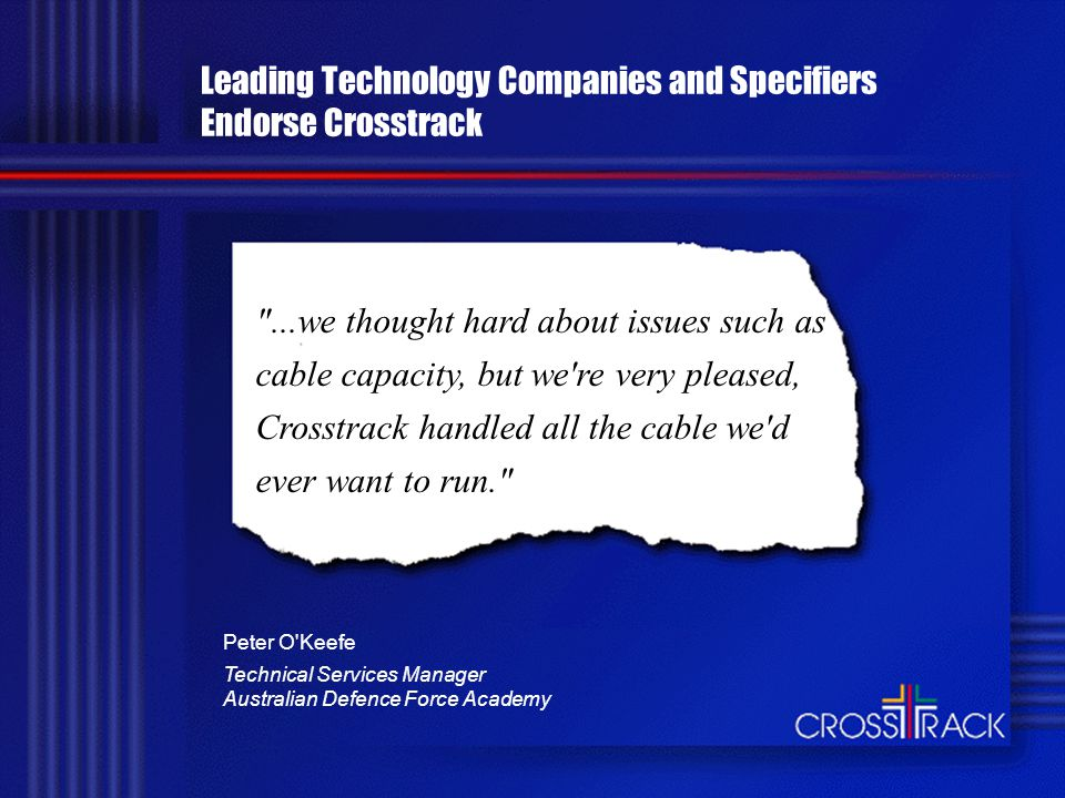Leading Technology Companies and Specifiers Endorse Crosstrack ...we thought hard about issues such as cable capacity, but we re very pleased, Crosstrack handled all the cable we d ever want to run. Peter O Keefe Technical Services Manager Australian Defence Force Academy