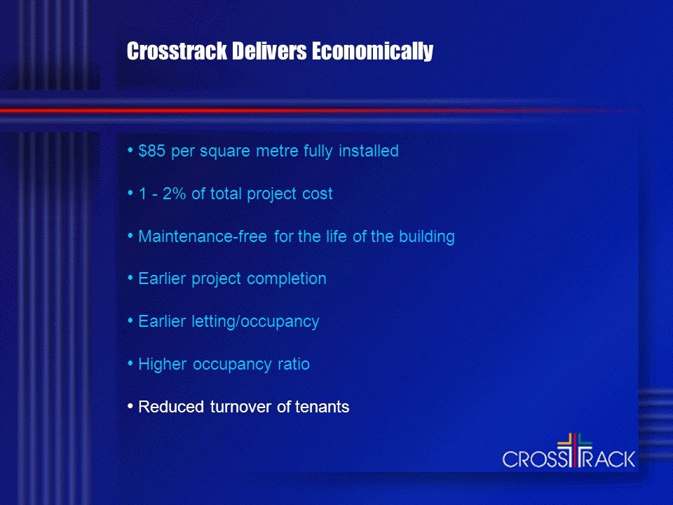 Crosstrack Delivers Economically $85 per square metre fully installed 1 - 2% of total project cost Maintenance-free for the life of the building Earlier project completion Earlier letting/occupancy Higher occupancy ratio Reduced turnover of tenants