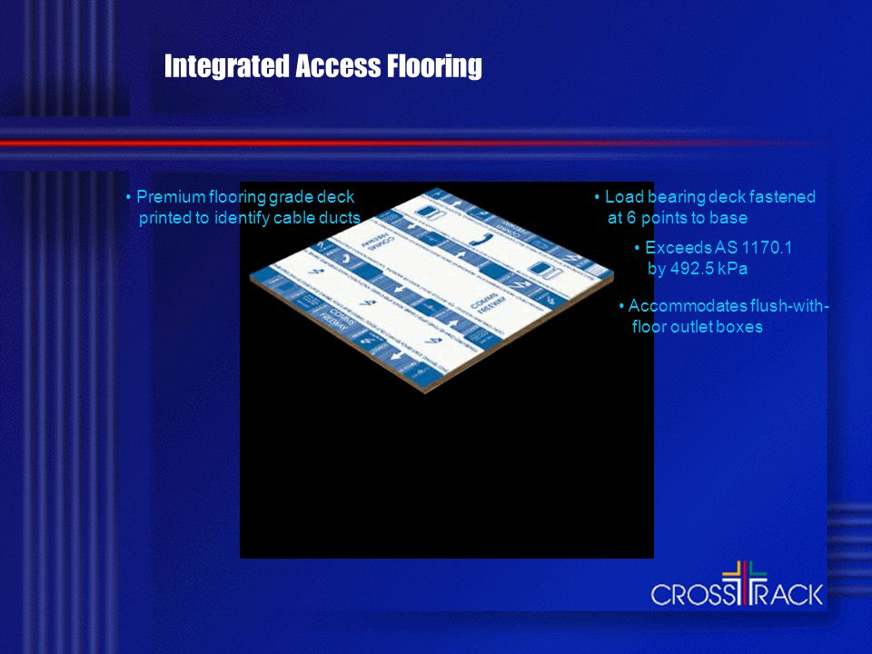 Integrated Access Flooring Moulded polypropylene base fixed to slab at 16 points Power and telecommunications run lengthways and crossways Each service separated by at least 50mm - no electromagnetic interference No crossover bridges, metal conduits or separate cable trays Wiring can be grouped and secured at regular intervals Automatically self levels on uneven slabs