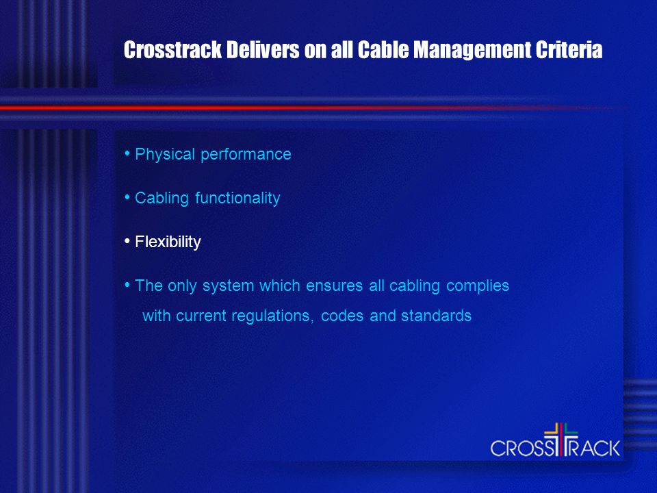 Crosstrack Delivers on all Cable Management Criteria Physical performance Cabling functionality Flexibility The only system which ensures all cabling complies with current regulations, codes and standards