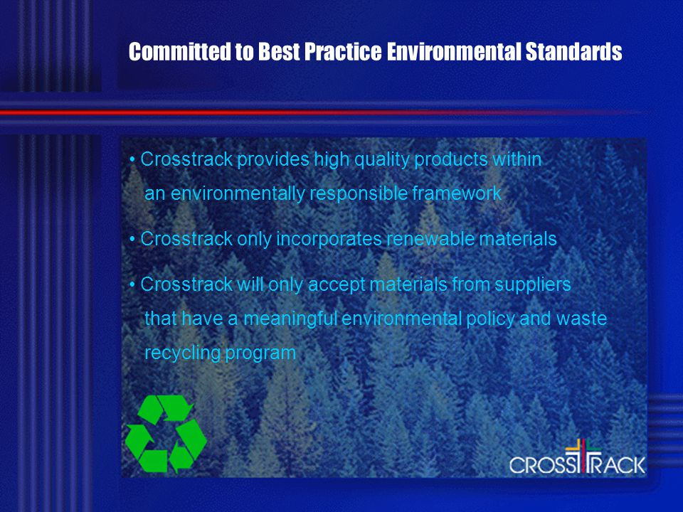 Committed to Best Practice Environmental Standards Crosstrack provides high quality products within an environmentally responsible framework Crosstrack only incorporates renewable materials Crosstrack will only accept materials from suppliers that have a meaningful environmental policy and waste recycling program