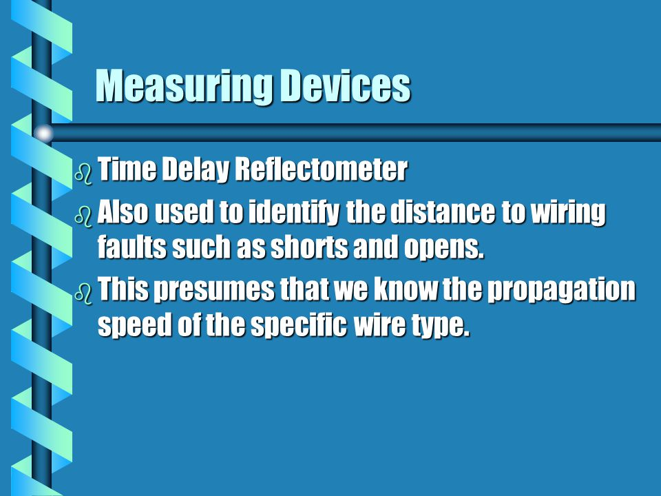Measuring Devices b Time Delay Reflectometer b Also used to identify the distance to wiring faults such as shorts and opens.